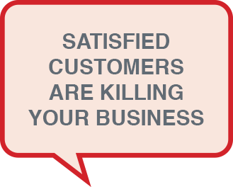 Satisfied Customers Are Killing Your Business